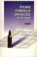 Polskie formacje graniczne [1918-1939]. T. 1, Straż Graniczna 1918-1939 - dokumenty organizacyjne, wybór źródeł - Polak, Bogusław