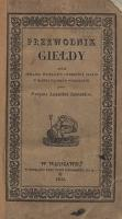 Przewodnik giełdy czyli Opisanie wszelkich czynności giełdy w handlu papierów publicznych - Zubelowicz, Florian Aleksander (1801-1859)
