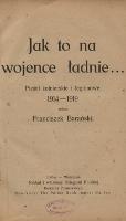 Jak to na wojence ładnie... : pieśni żołnierskie i legionowe 1914-1919