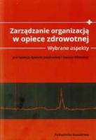 Zarządzanie organizacją w opiece zdrowotnej : wybrane aspekty : praca zbiorowa - Jakubowska, Agnieszka Red.