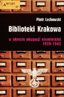 Biblioteki Krakowa w okresie okupacji niemieckiej 1939-1945 - Lechowski, Piotr (1958- )