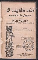 O użytku ziół naszych krajowych : przewodnik dla zbierania tychże według pór roku - Potocka, Anna (1846- 1926)